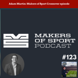 Adam Martin from Makers of Sport on this special crossover episode